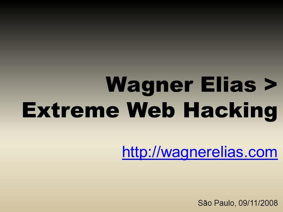Wagner Elias > Extreme Web Hacking http://wagnerelias.com São Paulo, 09/11/2008 http://wagnerelias.com