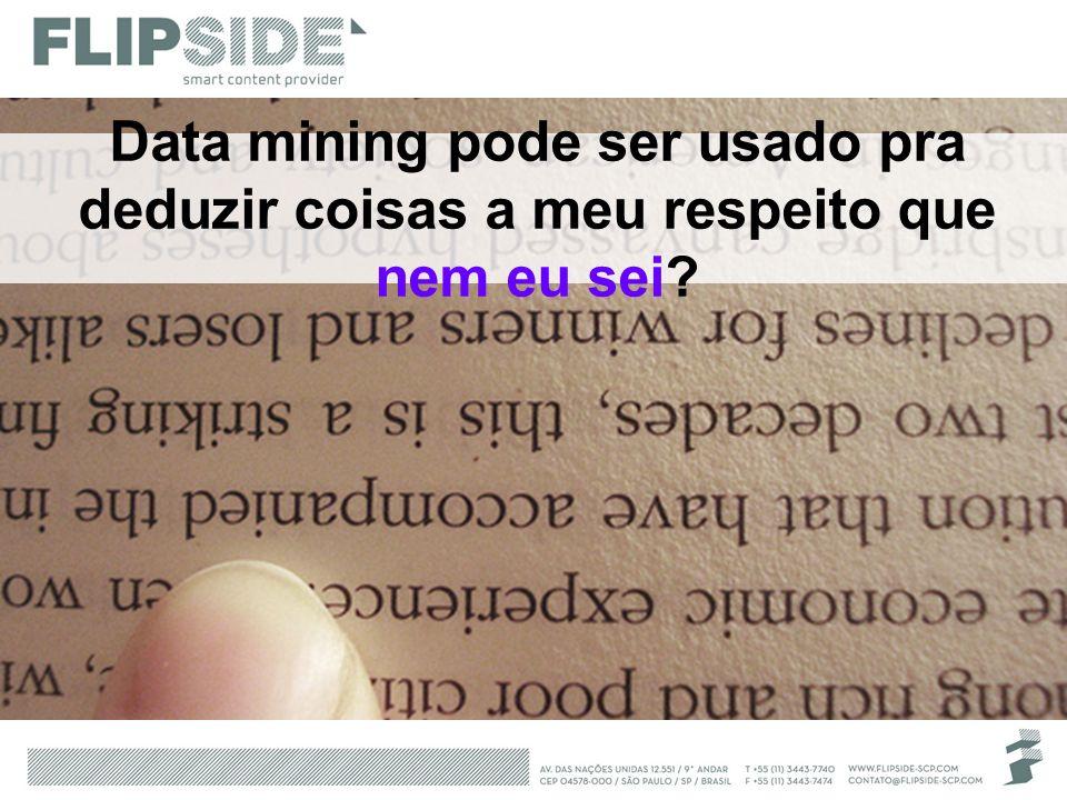 Data mining pode ser usado pra deduzir coisas a meu respeito que nem eu sei?
