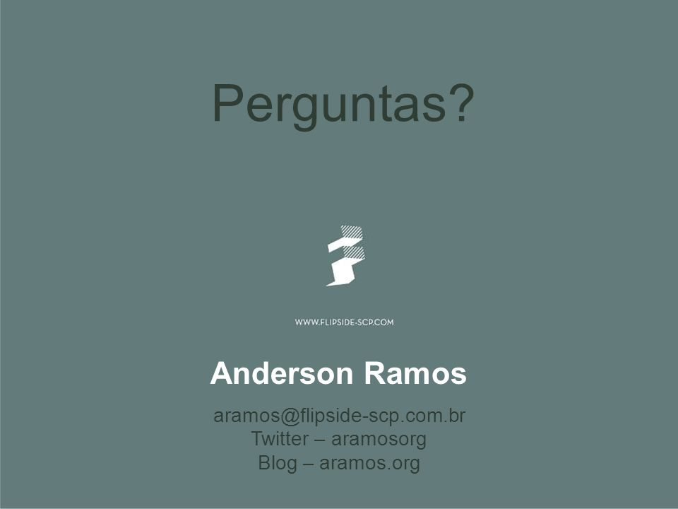 Perguntas? Anderson Ramos aramos@flipside-scp.com.br Twitter – aramosorg Blog – aramos.org