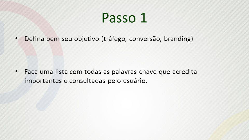 Passo 1 Defina bem seu objetivo (tráfego, conversão, branding) Faça uma lista com todas as palavras-chave que acredita importantes e consultadas pelo usuário.