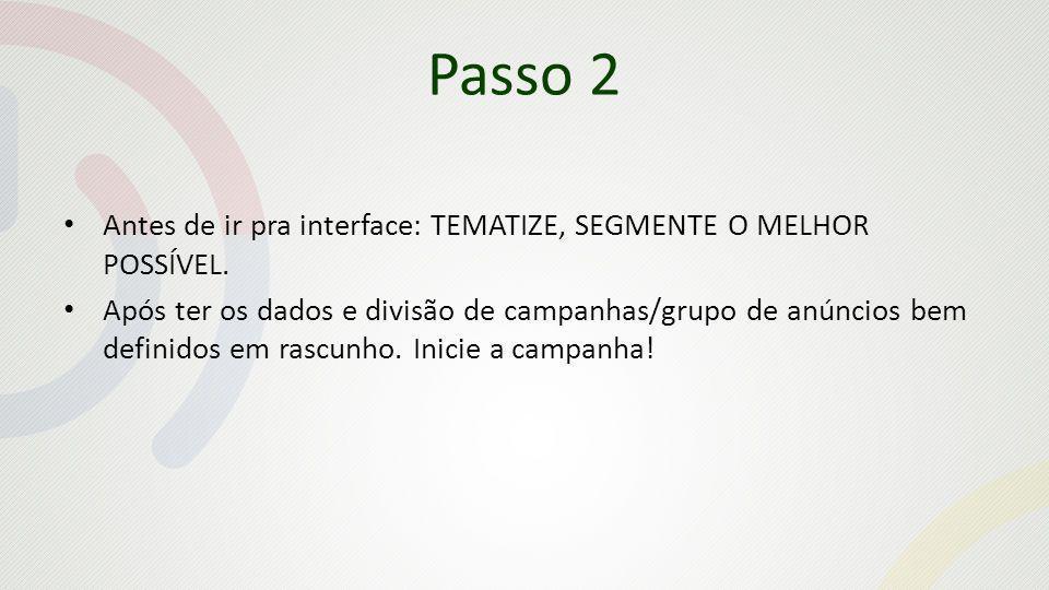 Passo 2 Antes de ir pra interface: TEMATIZE, SEGMENTE O MELHOR POSSÍVEL. Após ter os dados e divisão de campanhas/grupo de anúncios bem definidos em r