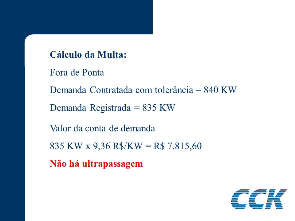 Cálculo da Multa: Ponta Demanda Contratada com tolerância = 525 KW Demanda Registrada = 530 KW Valor da conta de demanda 500 KW x 28,74 R$/KW = R$ 14.370,00 Multa 30 KW x 86,22 R$/KW = R$ 2.586,60