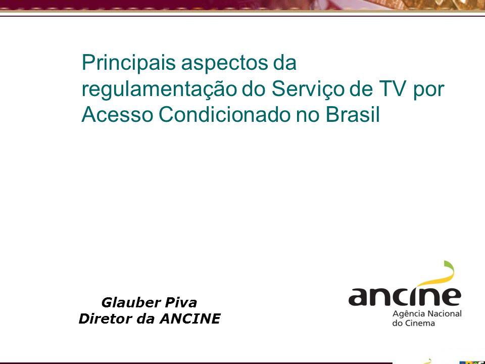 Principais aspectos da regulamentação do Serviço de TV por Acesso Condicionado no Brasil Glauber Piva Diretor da ANCINE