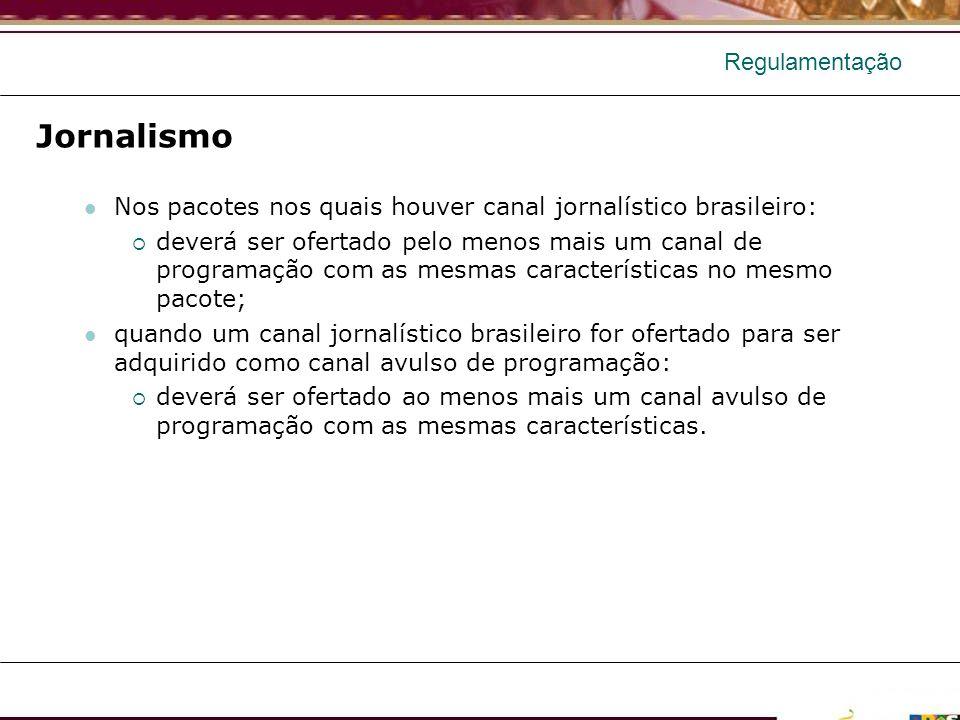Regulamentação Jornalismo Nos pacotes nos quais houver canal jornalístico brasileiro: deverá ser ofertado pelo menos mais um canal de programação com