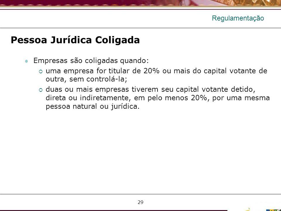 Regulamentação Pessoa Jurídica Coligada Empresas são coligadas quando: uma empresa for titular de 20% ou mais do capital votante de outra, sem control