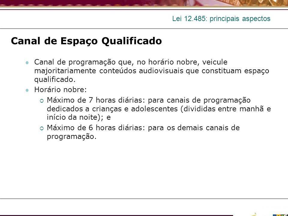 Lei 12.485: principais aspectos Canal de Espaço Qualificado Canal de programação que, no horário nobre, veicule majoritariamente conteúdos audiovisuai