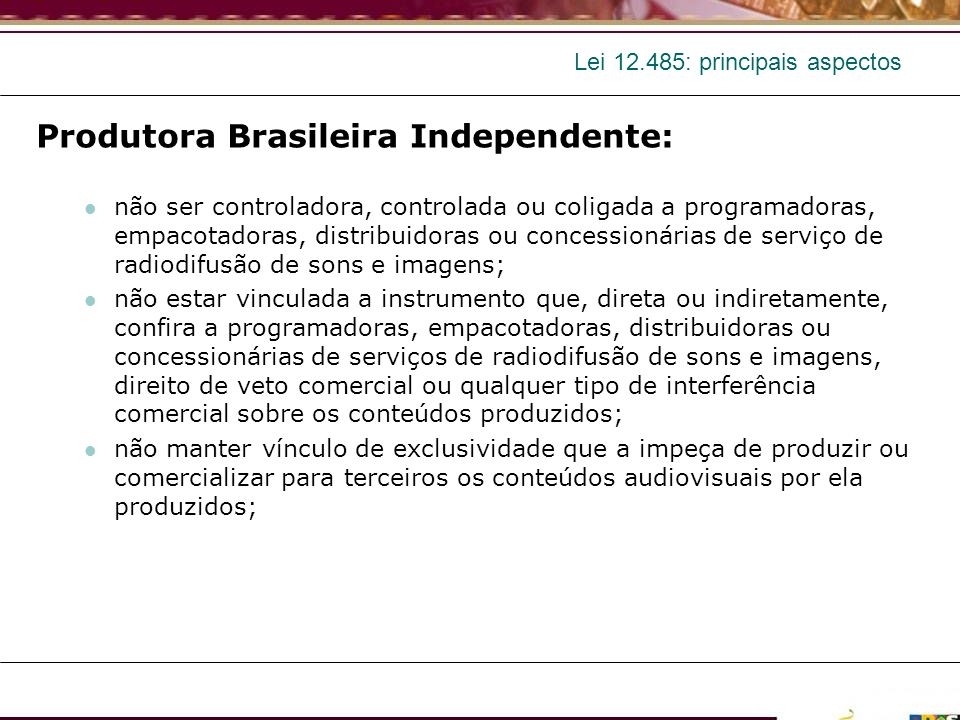 Lei 12.485: principais aspectos Programadora brasileira independente: não ser controladora, controlada ou coligada a empacotadora ou distribuidora; não manter vínculo de exclusividade que a impeça de comercializar, para qualquer empacotadora, os direitos de exibição ou veiculação associados aos seus canais de programação.