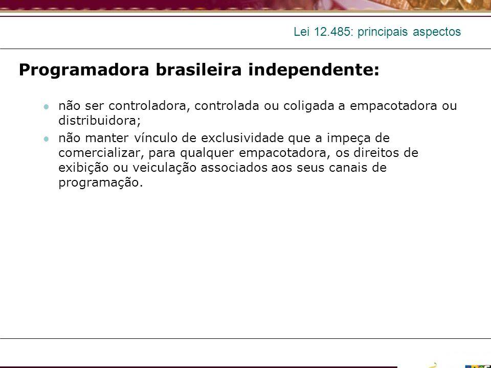Lei 12.485: principais aspectos Programadora brasileira independente: não ser controladora, controlada ou coligada a empacotadora ou distribuidora; nã
