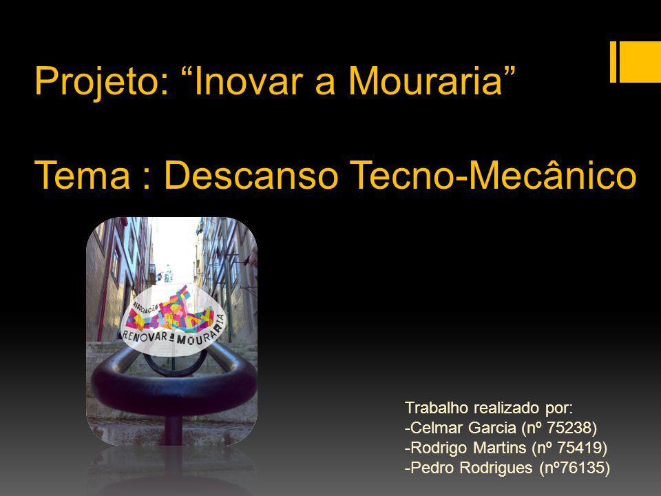 Projeto: Inovar a Mouraria Tema : Descanso Tecno-Mecânico Trabalho realizado por: -Celmar Garcia (nº 75238) -Rodrigo Martins (nº 75419) -Pedro Rodrigues (nº76135)
