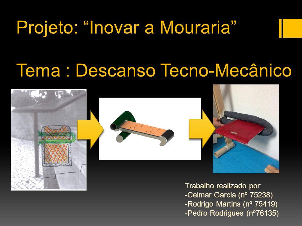 Projeto: Inovar a Mouraria Tema : Descanso Tecno-Mecânico Trabalho realizado por: -Celmar Garcia (nº 75238) -Rodrigo Martins (nº 75419) -Pedro Rodrigu