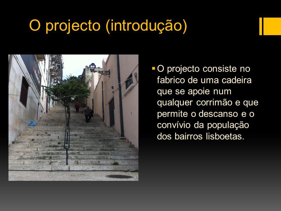 O projecto (introdução) O projecto consiste no fabrico de uma cadeira que se apoie num qualquer corrimão e que permite o descanso e o convívio da popu