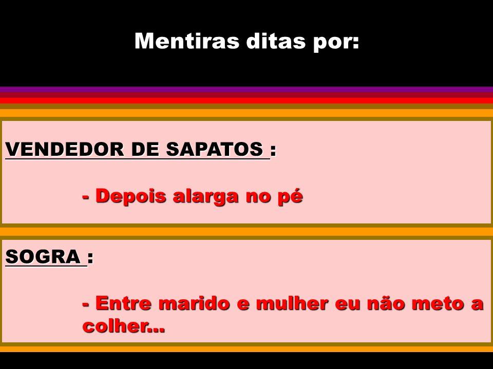 Mentiras ditas por: VENDEDOR DE SAPATOS : - Depois alarga no pé SOGRA : - Entre marido e mulher eu não meto a colher...