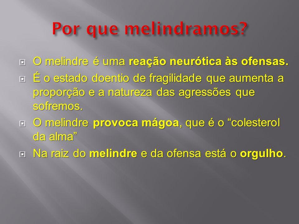 O melindre é uma reação neurótica às ofensas. O melindre é uma reação neurótica às ofensas. É o estado doentio de fragilidade que aumenta a proporção
