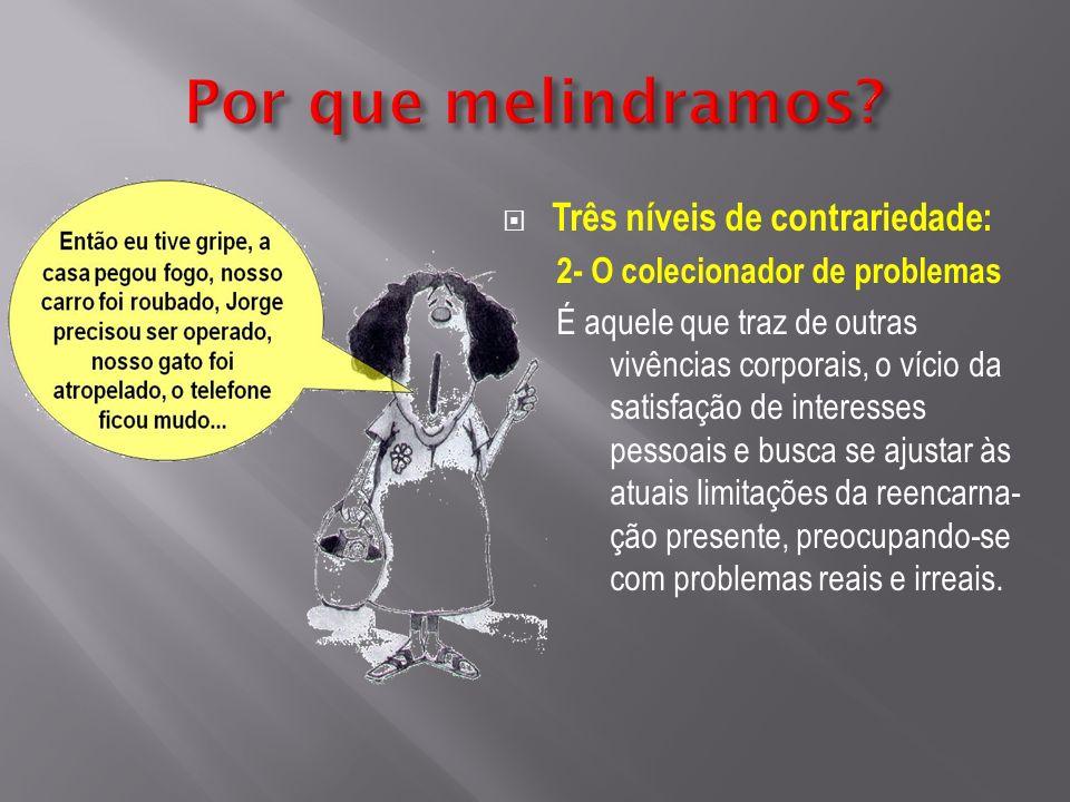 Três níveis de contrariedade: 2- O colecionador de problemas É aquele que traz de outras vivências corporais, o vício da satisfação de interesses pess