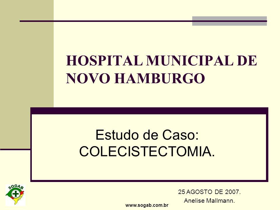 www.sogab.com.br HOSPITAL MUNICIPAL DE NOVO HAMBURGO Estudo de Caso: COLECISTECTOMIA. 25 AGOSTO DE 2007. Anelise Mallmann.