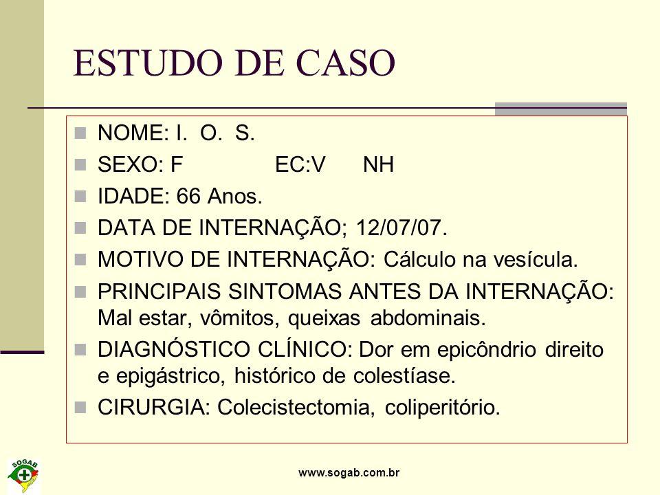 www.sogab.com.br ESTUDO DE CASO NOME: I. O. S. SEXO: F EC:V NH IDADE: 66 Anos. DATA DE INTERNAÇÃO; 12/07/07. MOTIVO DE INTERNAÇÃO: Cálculo na vesícula