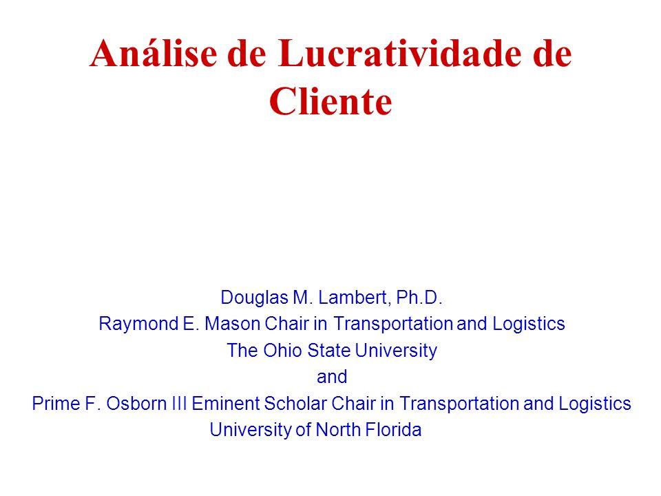 Análise de Lucratividade de Cliente Douglas M. Lambert, Ph.D. Raymond E. Mason Chair in Transportation and Logistics The Ohio State University and Pri