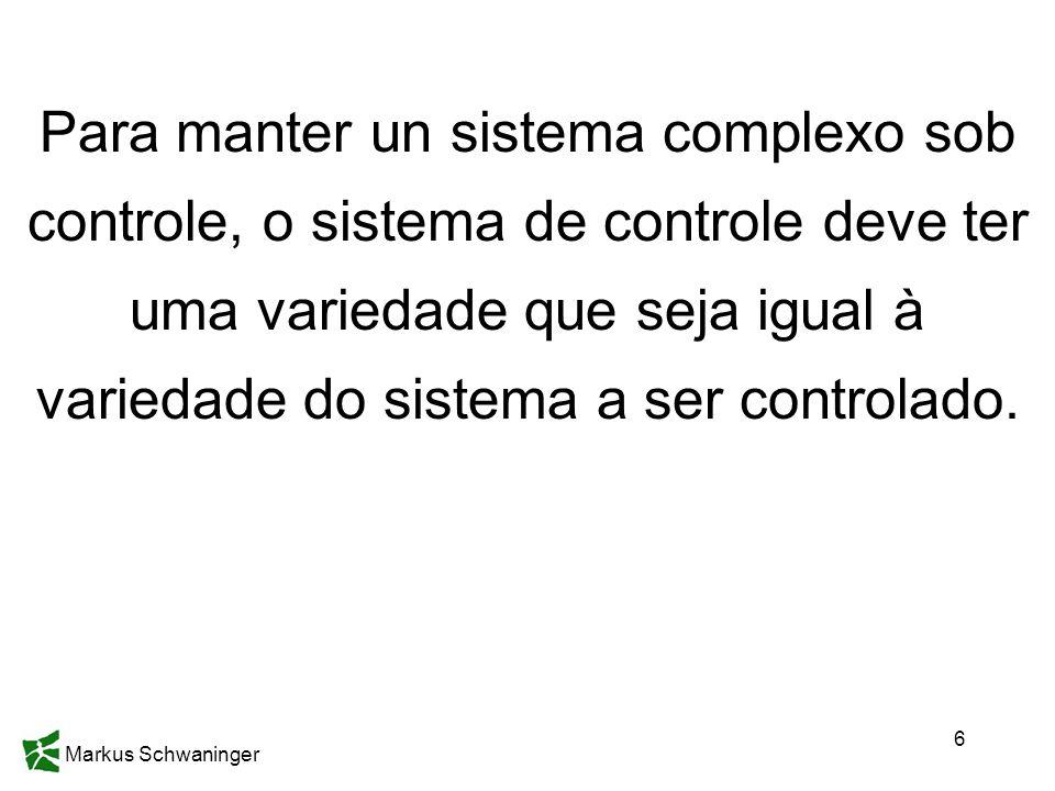 Markus Schwaninger 6 Para manter un sistema complexo sob controle, o sistema de controle deve ter uma variedade que seja igual à variedade do sistema