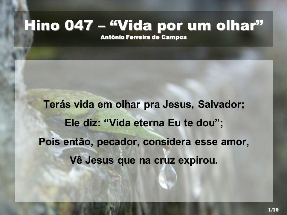 Hino 047 – Vida por um olhar Antônio Ferreira de Campos Terás vida em olhar pra Jesus, Salvador; Ele diz: Vida eterna Eu te dou; Pois então, pecador,