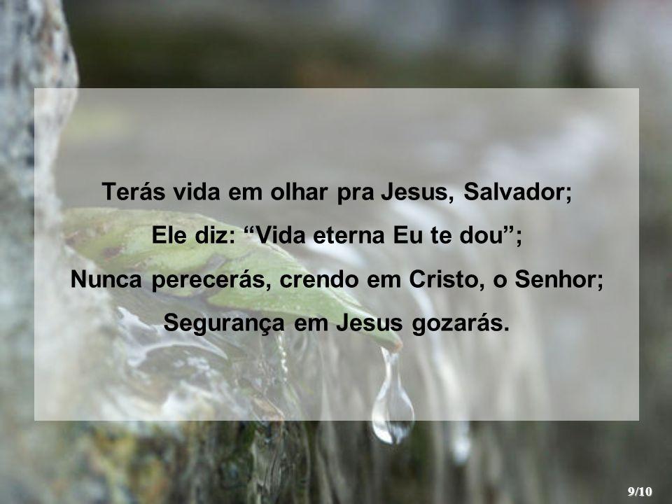 Terás vida em olhar pra Jesus, Salvador; Ele diz: Vida eterna Eu te dou; Nunca perecerás, crendo em Cristo, o Senhor; Segurança em Jesus gozarás. 9/10