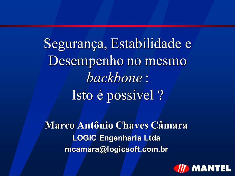 Segurança, Estabilidade e Desempenho no mesmo backbone : Isto é possível ? Marco Antônio Chaves Câmara LOGIC Engenharia Ltda mcamara@logicsoft.com.br