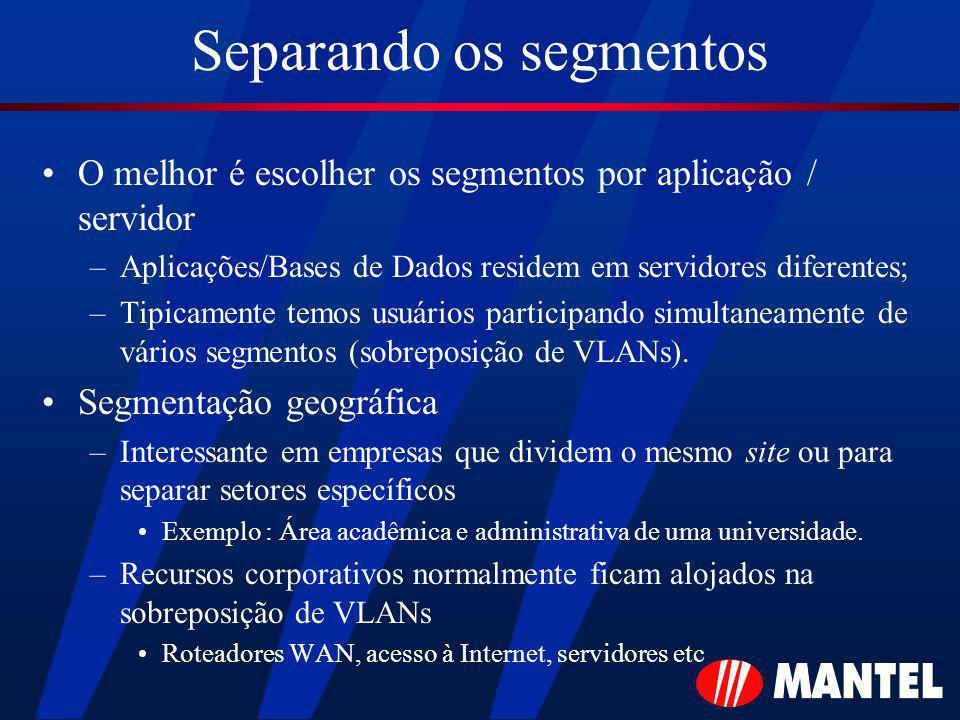Separando os segmentos O melhor é escolher os segmentos por aplicação / servidor –Aplicações/Bases de Dados residem em servidores diferentes; –Tipicamente temos usuários participando simultaneamente de vários segmentos (sobreposição de VLANs).