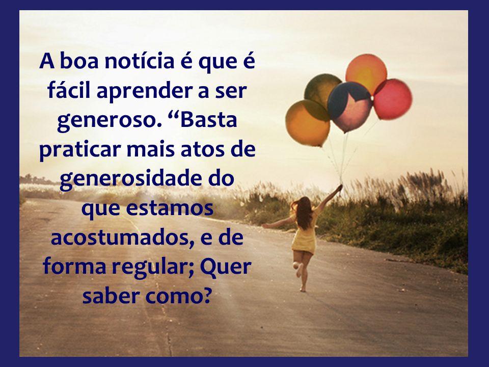A generosidade tem outra semelhança com a felicidade: não pode ser comprada. A generosidade, portanto, tem de começar por dentro, é apenas uma questão