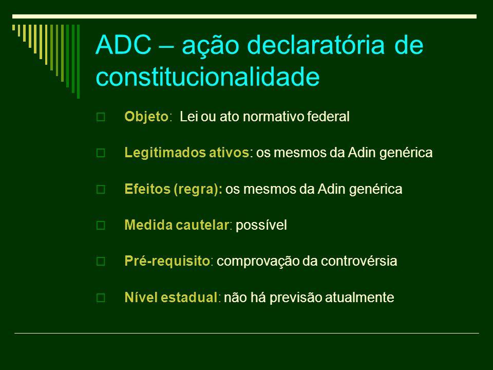 ADC – ação declaratória de constitucionalidade Objeto: Lei ou ato normativo federal Legitimados ativos: os mesmos da Adin genérica Efeitos (regra): os