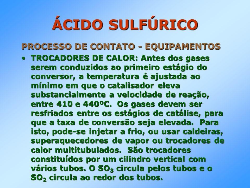ÁCIDO SULFÚRICO PROCESSO DE CONTATO - EQUIPAMENTOS TROCADORES DE CALOR: Antes dos gases serem conduzidos ao primeiro estágio do conversor, a temperatu