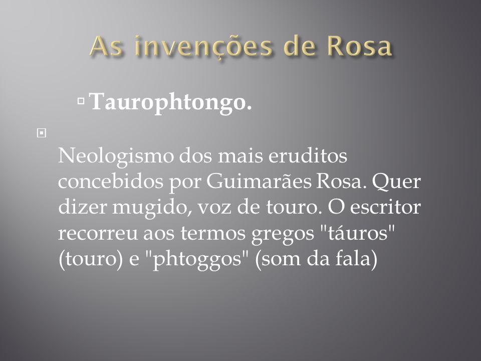 Taurophtongo. Neologismo dos mais eruditos concebidos por Guimarães Rosa. Quer dizer mugido, voz de touro. O escritor recorreu aos termos gregos