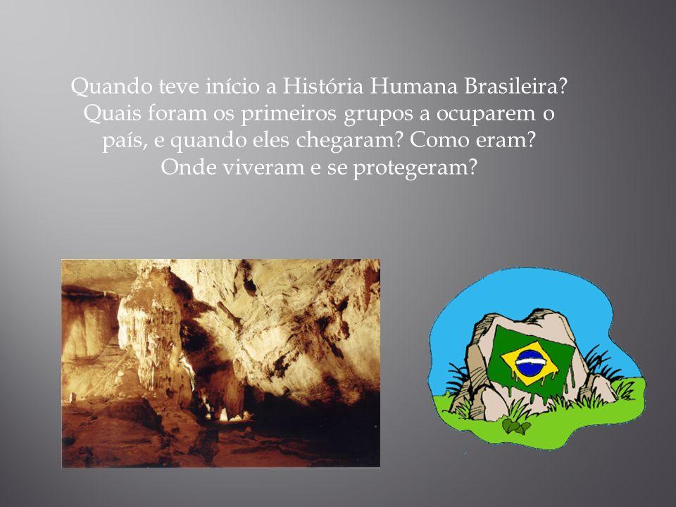 Quando teve início a História Humana Brasileira? Quais foram os primeiros grupos a ocuparem o país, e quando eles chegaram? Como eram? Onde viveram e