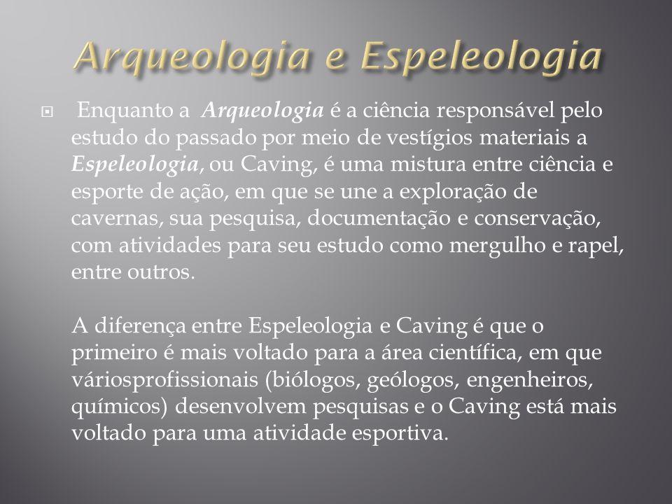 Enquanto a Arqueologia é a ciência responsável pelo estudo do passado por meio de vestígios materiais a Espeleologia, ou Caving, é uma mistura entre c