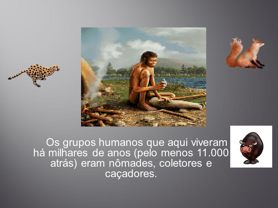 Os grupos humanos que aqui viveram há milhares de anos (pelo menos 11.000 atrás) eram nômades, coletores e caçadores.