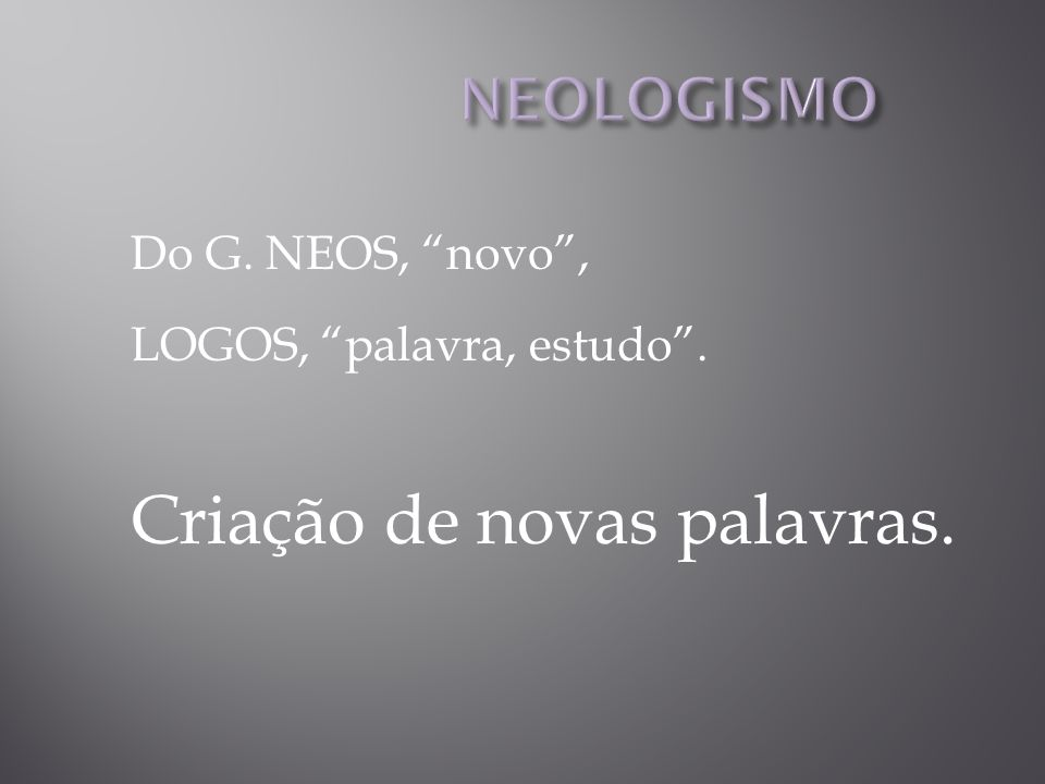 Do G. NEOS, novo, LOGOS, palavra, estudo. Criação de novas palavras.