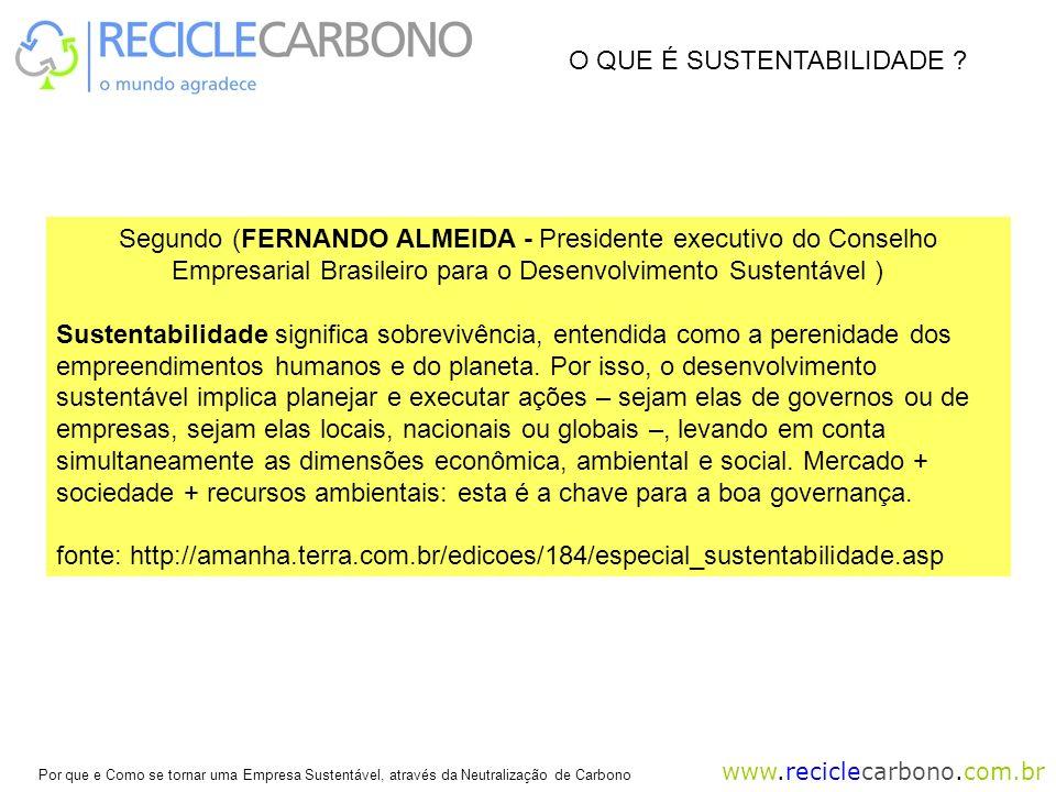 www.reciclecarbono.com.br Por que e Como se tornar uma Empresa Sustentável, através da Neutralização de Carbono Segundo (FERNANDO ALMEIDA - Presidente executivo do Conselho Empresarial Brasileiro para o Desenvolvimento Sustentável ) Sustentabilidade significa sobrevivência, entendida como a perenidade dos empreendimentos humanos e do planeta.