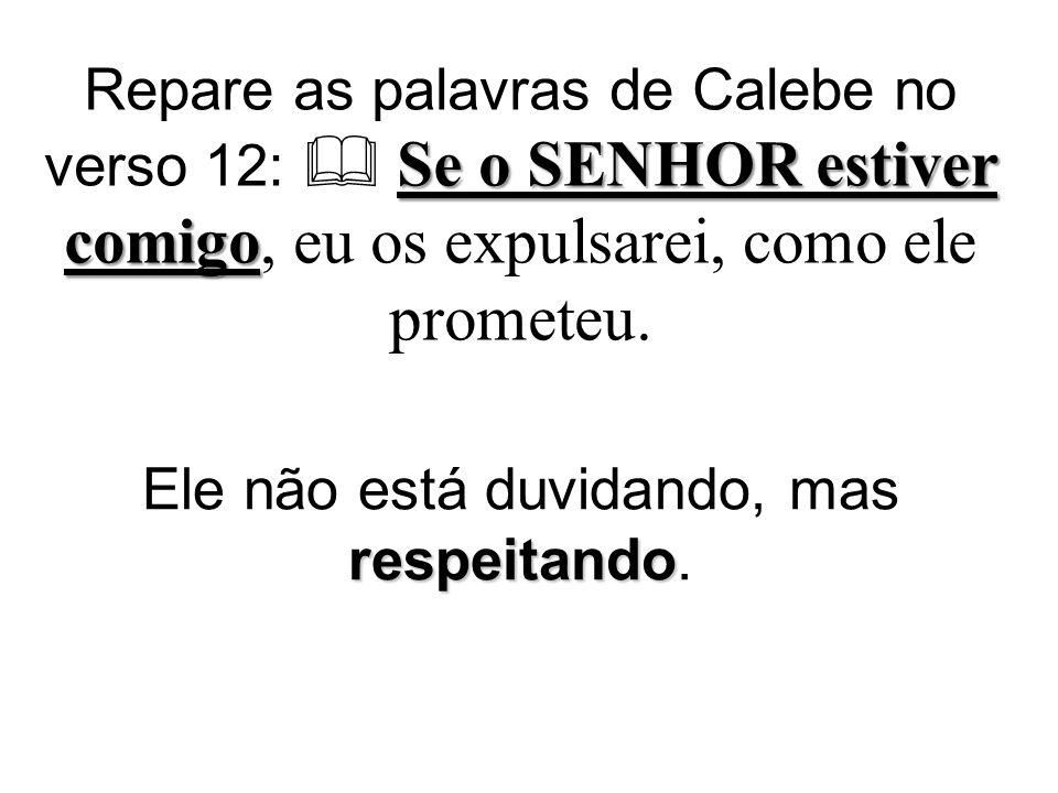 Se o SENHOR estiver comigo Repare as palavras de Calebe no verso 12: Se o SENHOR estiver comigo, eu os expulsarei, como ele prometeu.