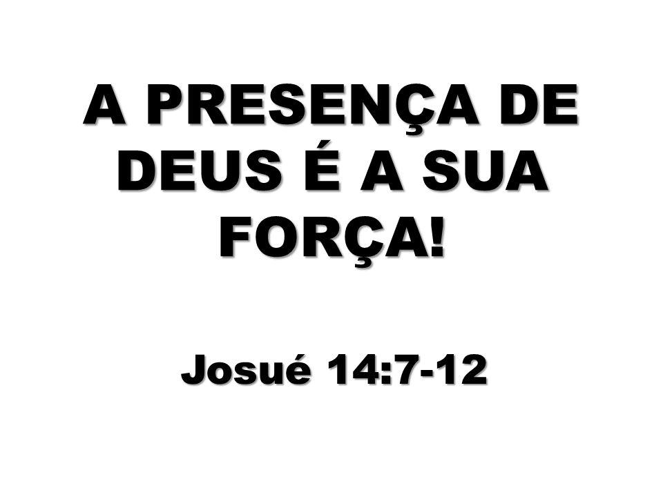 A PRESENÇA DE DEUS É A SUA FORÇA! Josué 14:7-12