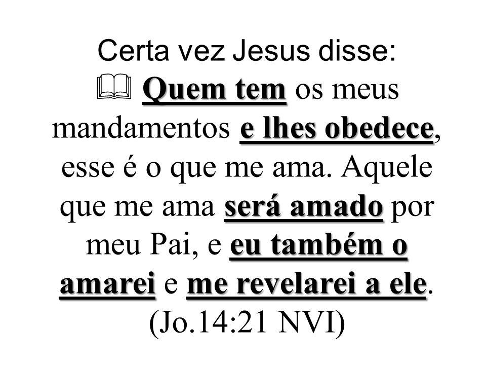 Quem tem e lhes obedece será amado eu também o amarei me revelarei a ele Certa vez Jesus disse: Quem tem os meus mandamentos e lhes obedece, esse é o que me ama.