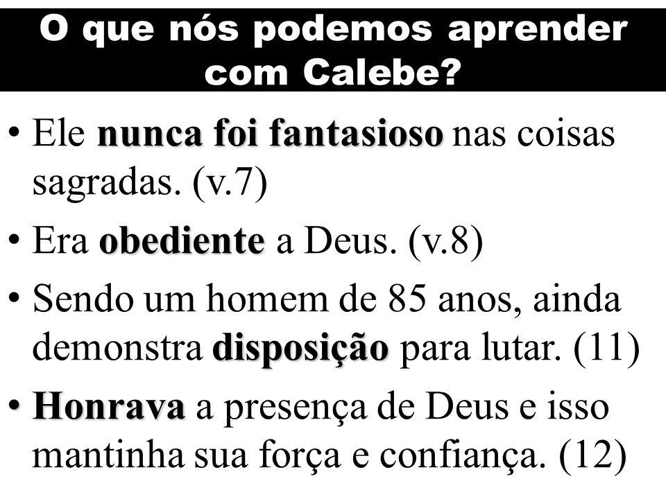 O que nós podemos aprender com Calebe? nunca foi fantasioso Ele nunca foi fantasioso nas coisas sagradas. (v.7) obediente Era obediente a Deus. (v.8)