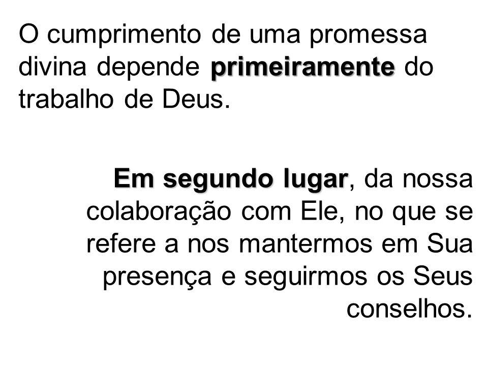 primeiramente O cumprimento de uma promessa divina depende primeiramente do trabalho de Deus. Em segundo lugar Em segundo lugar, da nossa colaboração
