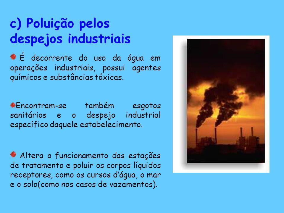 c) Poluição pelos despejos industriais É decorrente do uso da água em operações industriais, possui agentes químicos e substâncias tóxicas.