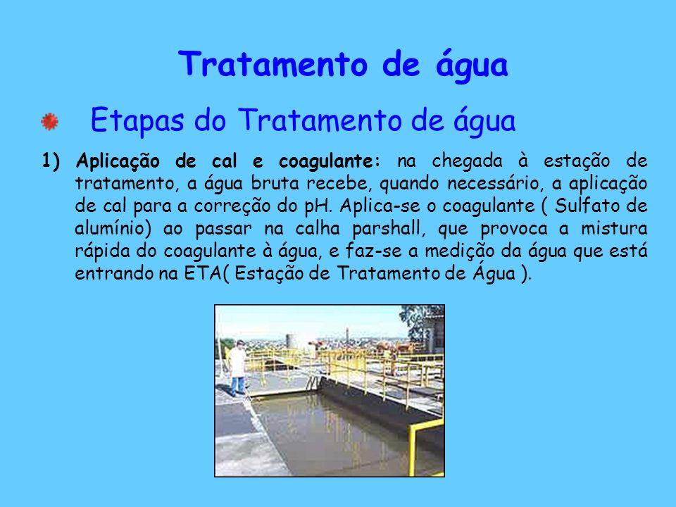 Tratamento de água Etapas do Tratamento de água 1) Aplicação de cal e coagulante: na chegada à estação de tratamento, a água bruta recebe, quando necessário, a aplicação de cal para a correção do pH.