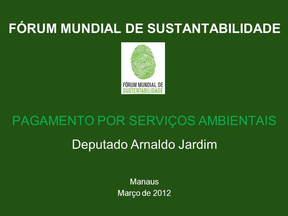 FÓRUM MUNDIAL DE SUSTANTABILIDADE PAGAMENTO POR SERVIÇOS AMBIENTAIS Deputado Arnaldo Jardim Manaus Março de 2012