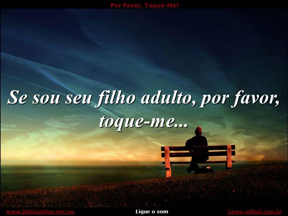 Por Favor, Toque-Me! Ligue o somLauro.x@bol.com.brwww.bibliaonline.net/vp Talvez você pense que sua paixão basta, mas só os seus braços detêm os meus