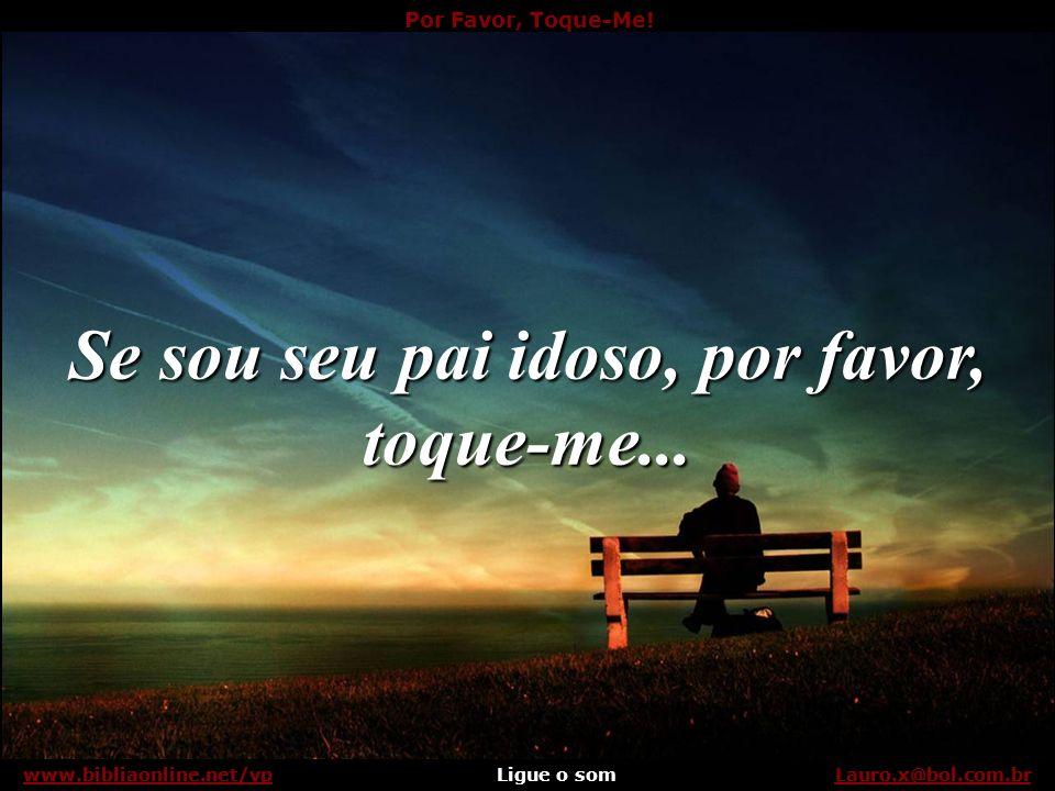 Por Favor, Toque-Me! Ligue o somLauro.x@bol.com.brwww.bibliaonline.net/vp Embora eu possa ter até minha própria família para abraçar, ainda preciso do