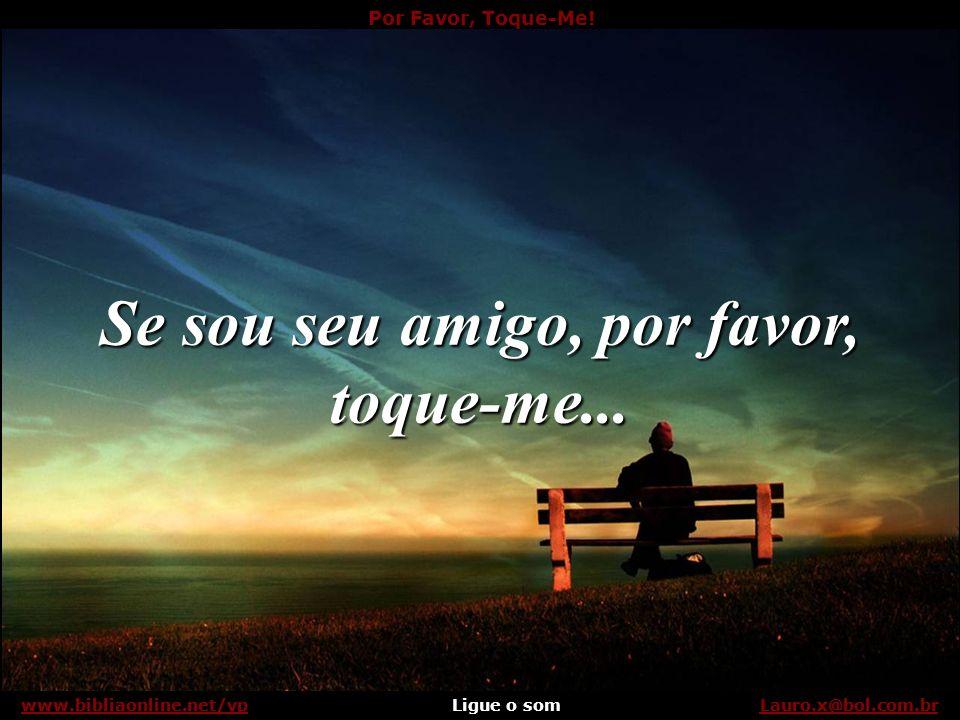 Por Favor, Toque-Me! Ligue o somLauro.x@bol.com.brwww.bibliaonline.net/vp Da mesma maneira que me tocaram quando era bem pequeno. Segure minha mão, se