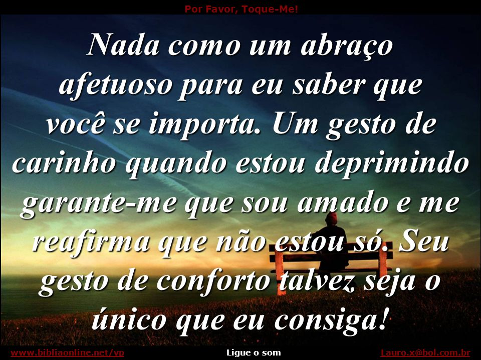 Por Favor, Toque-Me! Ligue o somLauro.x@bol.com.brwww.bibliaonline.net/vp Se sou seu amigo, por favor, toque-me... Lauro.x@bol.com.brwww.bibliaonline.