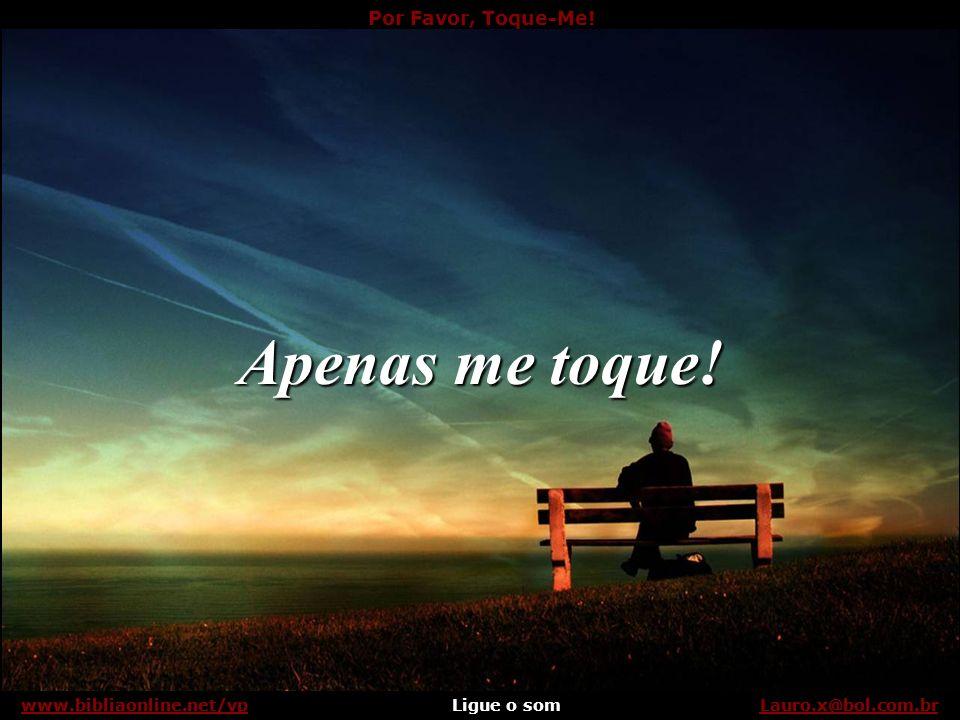 Por Favor, Toque-Me! Ligue o somLauro.x@bol.com.brwww.bibliaonline.net/vp Não tenha medo... Lauro.x@bol.com.brwww.bibliaonline.net/vp