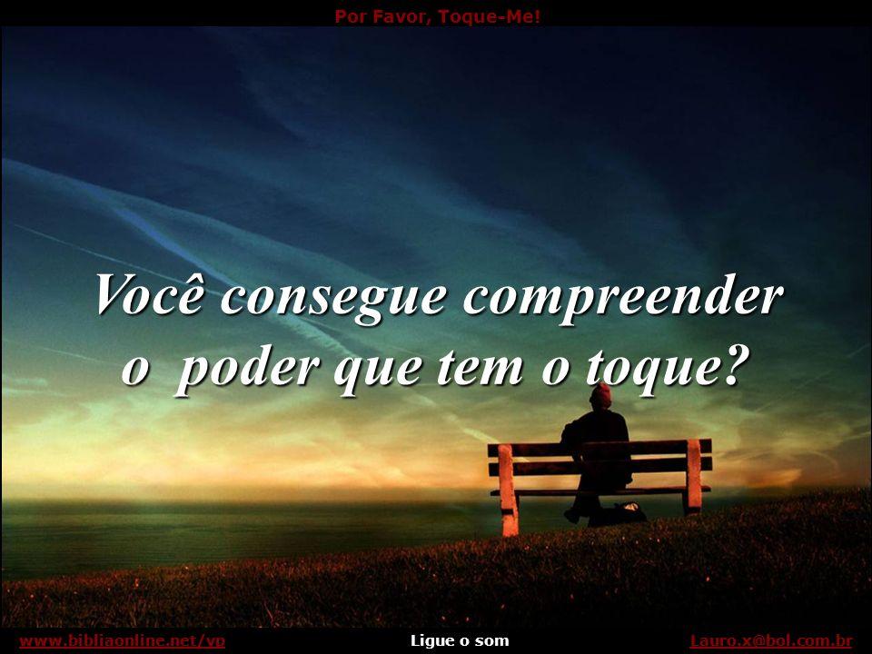 Por Favor, Toque-Me.Ligue o somLauro.x@bol.com.brwww.bibliaonline.net/vp Apenas me toque.