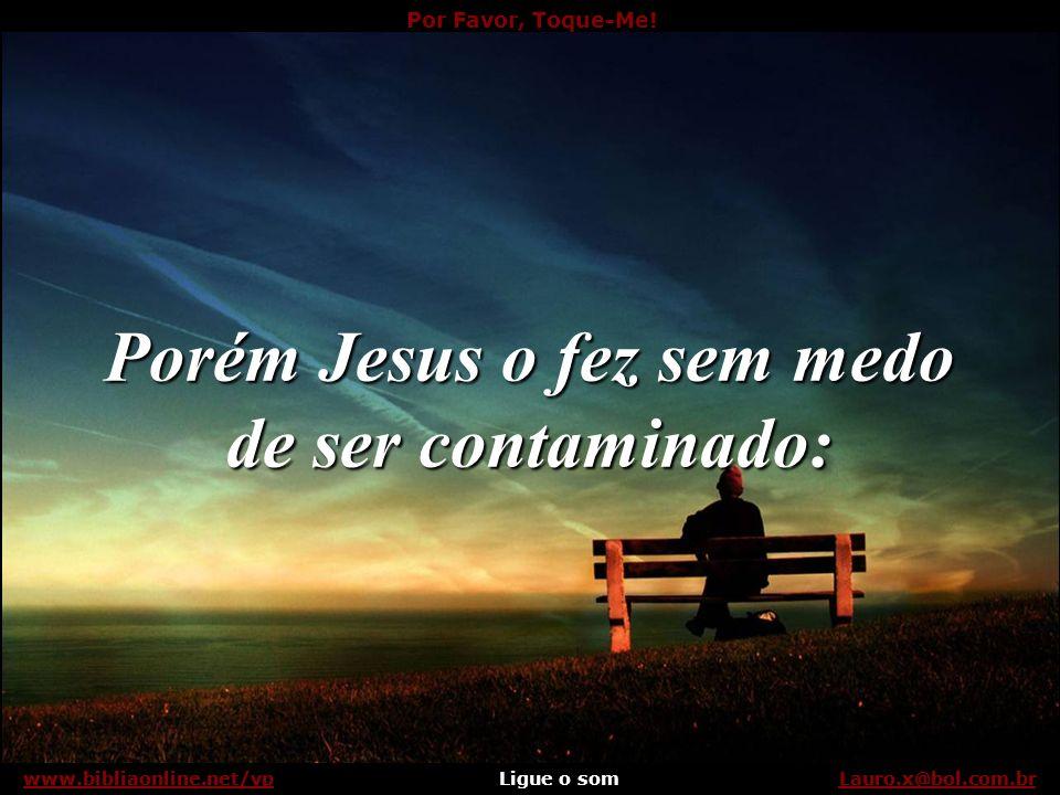 Por Favor, Toque-Me! Ligue o somLauro.x@bol.com.brwww.bibliaonline.net/vpLeprosos. Lauro.x@bol.com.brwww.bibliaonline.net/vp